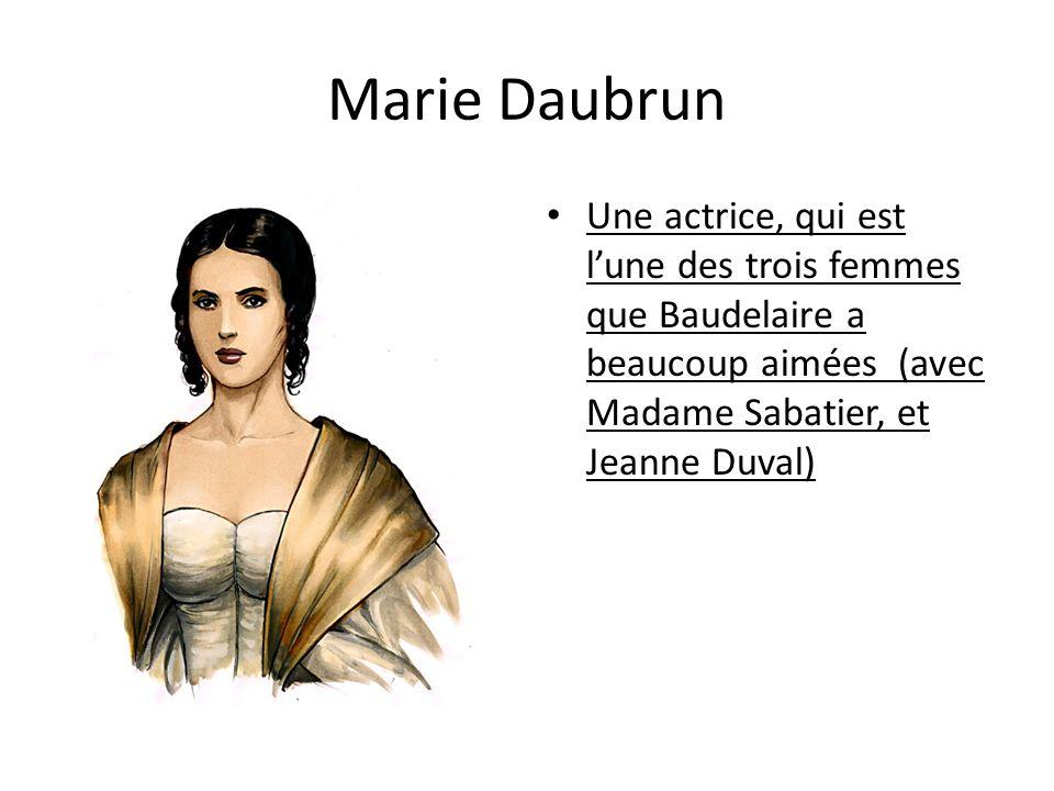 Marie Daubrun Une actrice, qui est lune des trois femmes que Baudelaire a beaucoup aimées (avec Madame Sabatier, et Jeanne Duval)