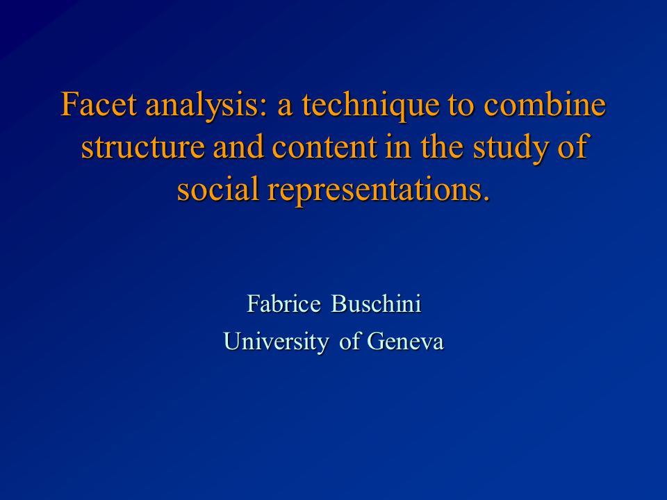 Facet analysis: a technique to combine structure and content in the study of social representations. Fabrice Buschini University of Geneva
