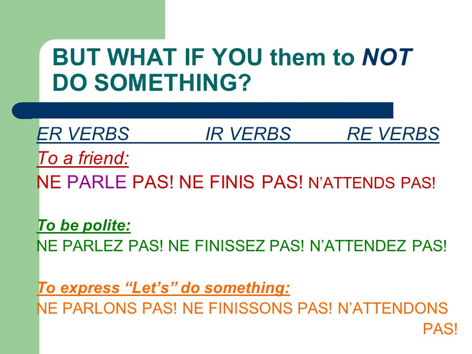 COMMAND FORMATION Tu, Vous and Nous are used. ER verbs IR verbs RE verbs ( tu) PARLE! Speak! FINIS! (Finish) ATTENDS! (Wait) (note-no S) (vous) PARLEZ