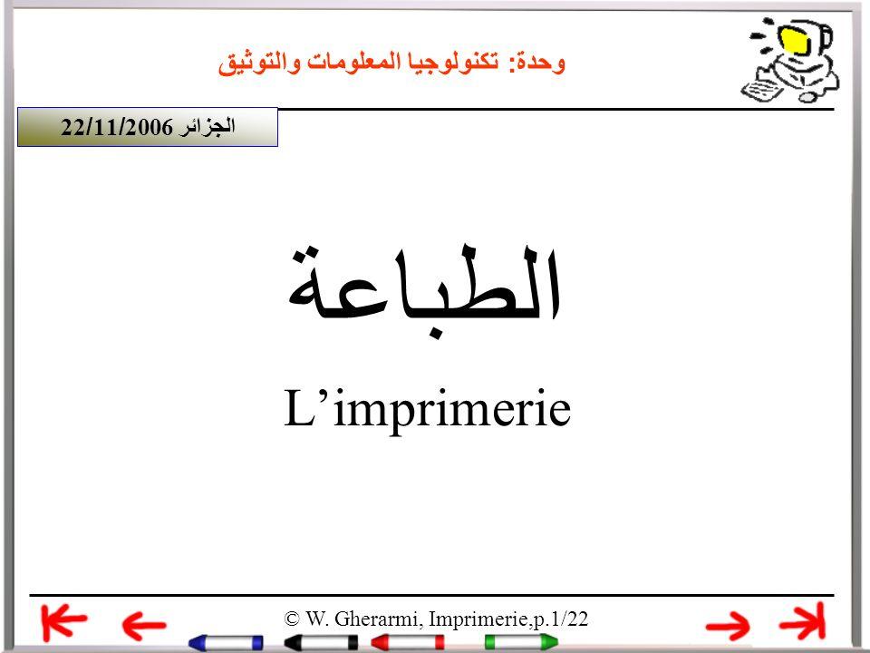 وحدة: تكنولوجيا المعلومات والتوثيق الطباعة Limprimerie © W. Gherarmi, Imprimerie,p.1/22 الجزائر 22/11/2006