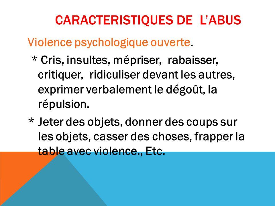 CARACTERISTIQUES DE LABUS Violence psychologique ouverte. * Cris, insultes, mépriser, rabaisser, critiquer, ridiculiser devant les autres, exprimer ve
