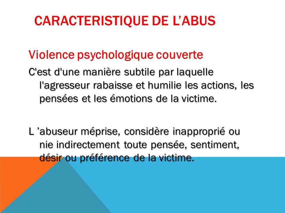 CARACTERISTIQUE DE LABUS Violence psychologique couverte C'est d'une manière subtile par laquelle l'agresseur rabaisse et humilie les actions, les pen