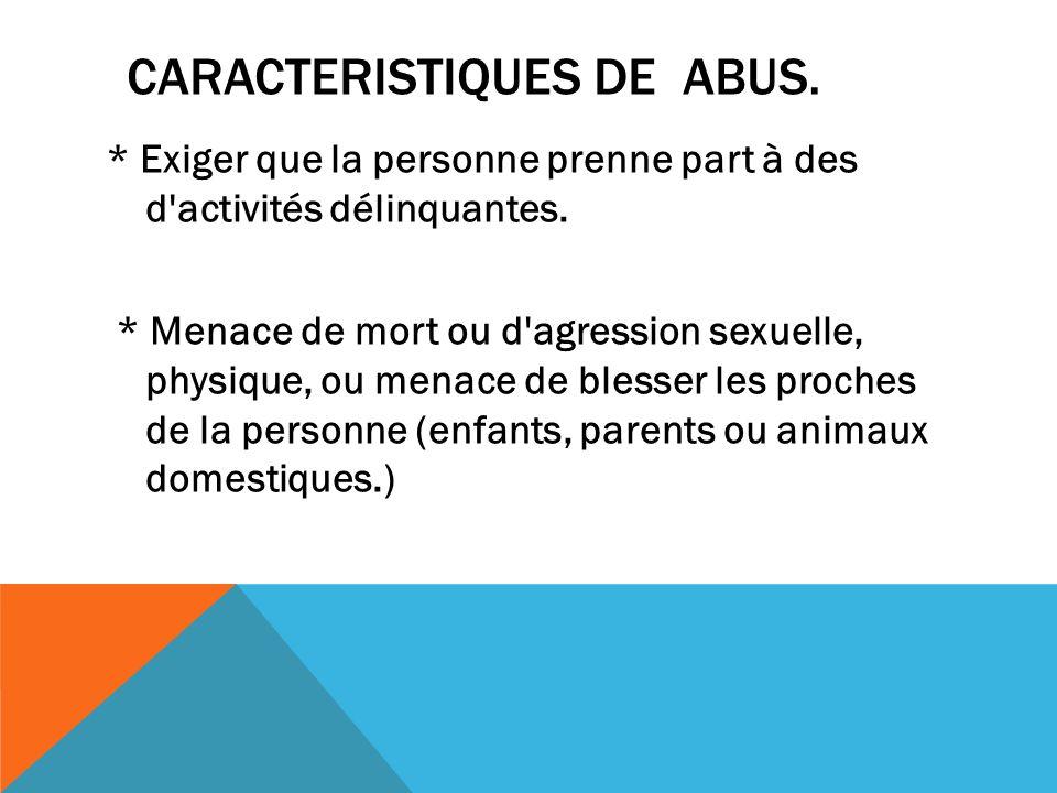 CARACTERISTIQUES DE ABUS. * Exiger que la personne prenne part à des d'activités délinquantes. * Menace de mort ou d'agression sexuelle, physique, ou