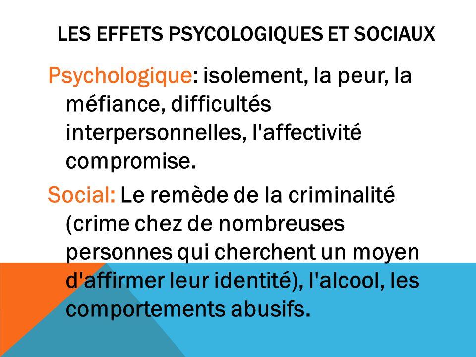LES EFFETS PSYCOLOGIQUES ET SOCIAUX Psychologique: isolement, la peur, la méfiance, difficultés interpersonnelles, l'affectivité compromise. Social: L