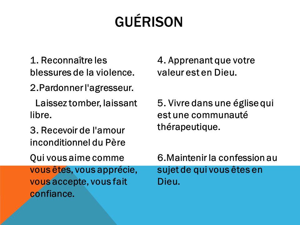GUÉRISON 1. Reconnaître les blessures de la violence. 2.Pardonner l'agresseur. Laissez tomber, laissant libre. 3. Recevoir de l'amour inconditionnel d