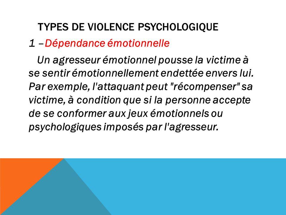 TYPES DE VIOLENCE PSYCHOLOGIQUE 1 –Dépendance émotionnelle Un agresseur émotionnel pousse la victime à se sentir émotionnellement endettée envers lui.
