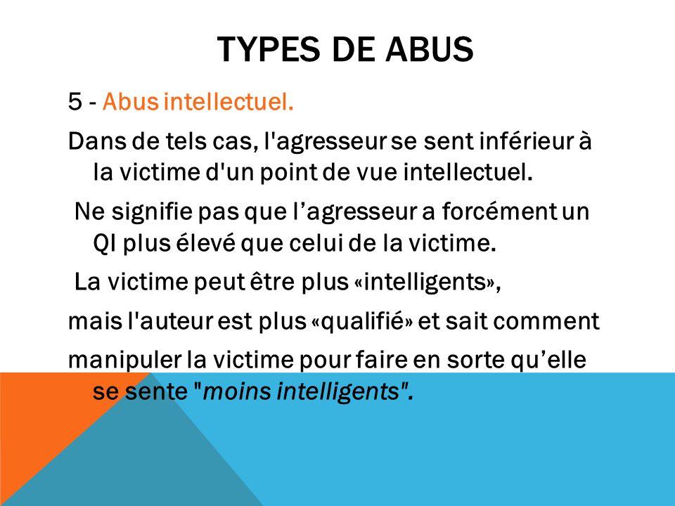 TYPES DE ABUS 5 - Abus intellectuel. Dans de tels cas, l'agresseur se sent inférieur à la victime d'un point de vue intellectuel. Ne signifie pas que