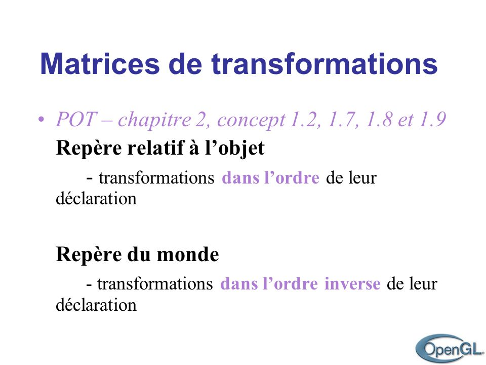 Matrices de transformations z y x glBegin(GL_POLYGONE); glVertex2f(0,0); glVertex2f(2,0); glVertex2f(2,2); glVertex2f(0,2); glEnd(); x z y glTranslatef(-3,0,0); x z y