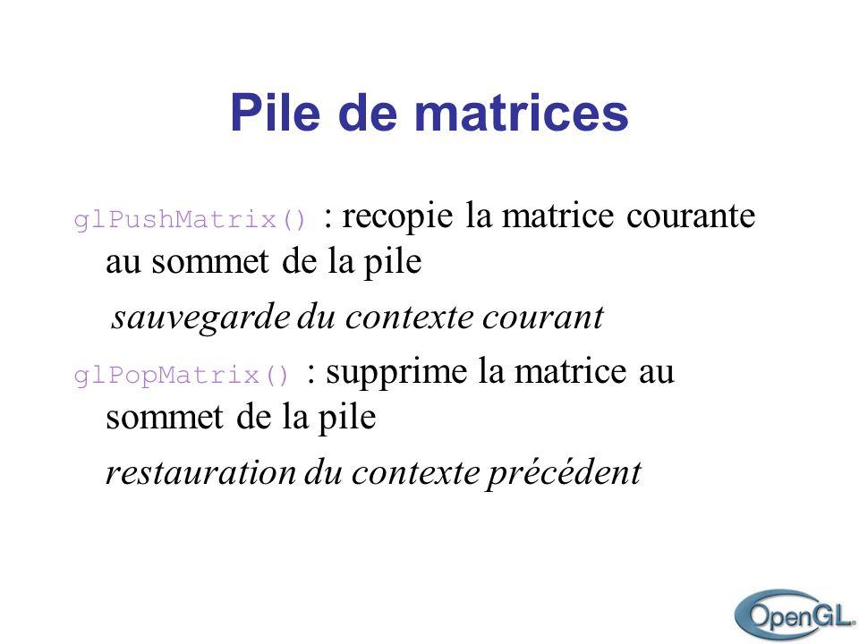 Pile de matrices glPushMatrix() : recopie la matrice courante au sommet de la pile sauvegarde du contexte courant glPopMatrix() : supprime la matrice