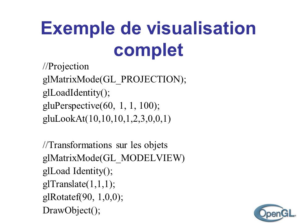 Exemple de visualisation complet //Projection glMatrixMode(GL_PROJECTION); glLoadIdentity(); gluPerspective(60, 1, 1, 100); gluLookAt(10,10,10,1,2,3,0