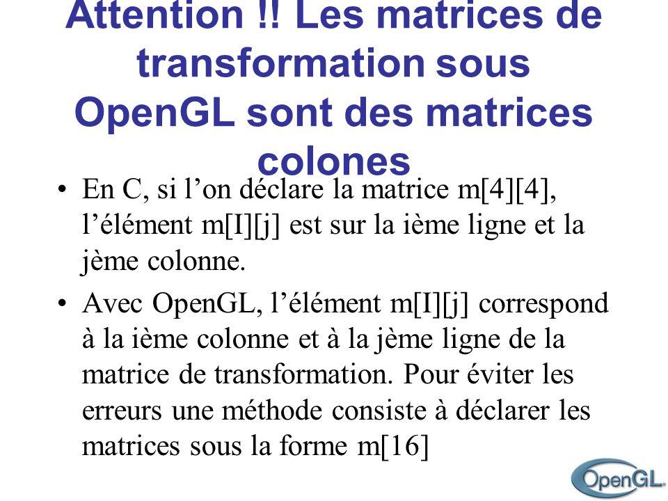 Attention !! Les matrices de transformation sous OpenGL sont des matrices colones En C, si lon déclare la matrice m[4][4], lélément m[I][j] est sur la