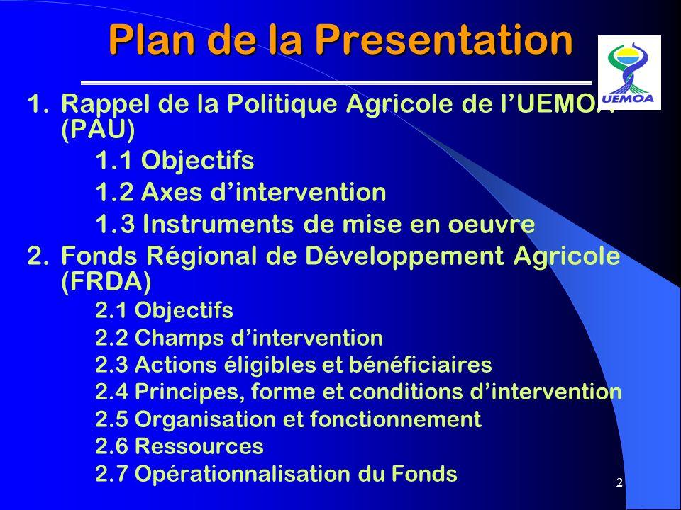 2 Plan de la Presentation 1.Rappel de la Politique Agricole de lUEMOA (PAU) 1.1 Objectifs 1.2 Axes dintervention 1.3 Instruments de mise en oeuvre 2.F