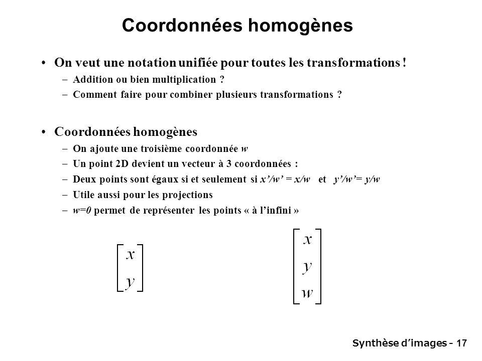 Synthèse dimages - 17 Coordonnées homogènes On veut une notation unifiée pour toutes les transformations ! –Addition ou bien multiplication ? –Comment
