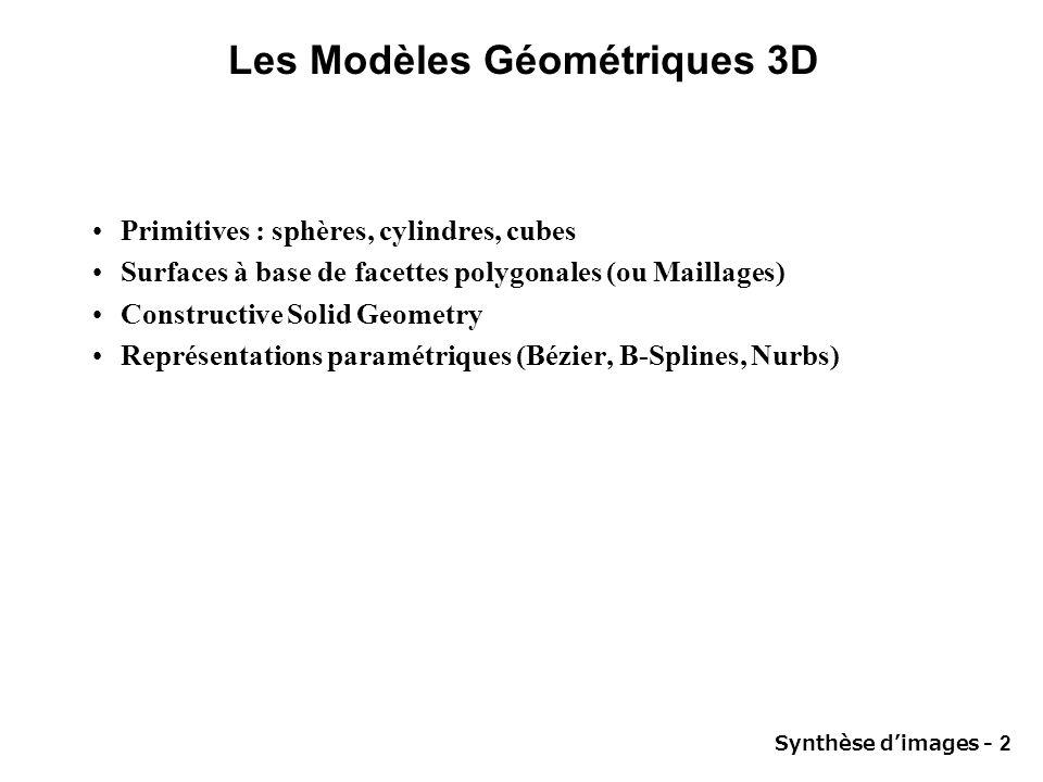 Synthèse dimages - 2 Les Modèles Géométriques 3D Primitives : sphères, cylindres, cubes Surfaces à base de facettes polygonales (ou Maillages) Constru