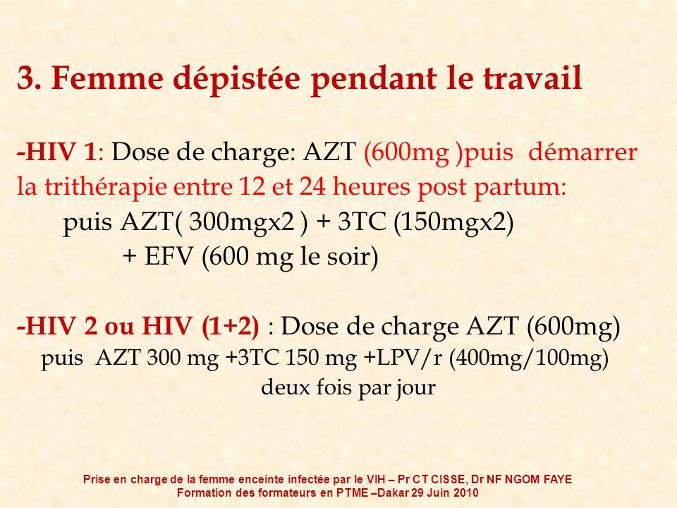3. Femme dépistée pendant le travail -HIV 1 : Dose de charge: AZT (600mg )puis démarrer la trithérapie entre 12 et 24 heures post partum: puis AZT( 30