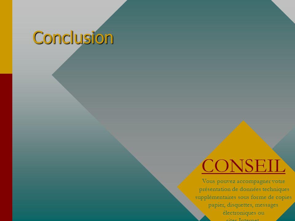 Conclusion CONSEIL Vous pouvez accompagner votre présentation de données techniques supplémentaires sous forme de copies papier, disquettes, messages