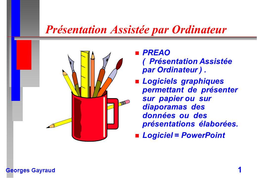 Georges Gayraud 1 Présentation Assistée par Ordinateur n PREAO ( Présentation Assistée par Ordinateur ). n Logiciels graphiques permettant de présente