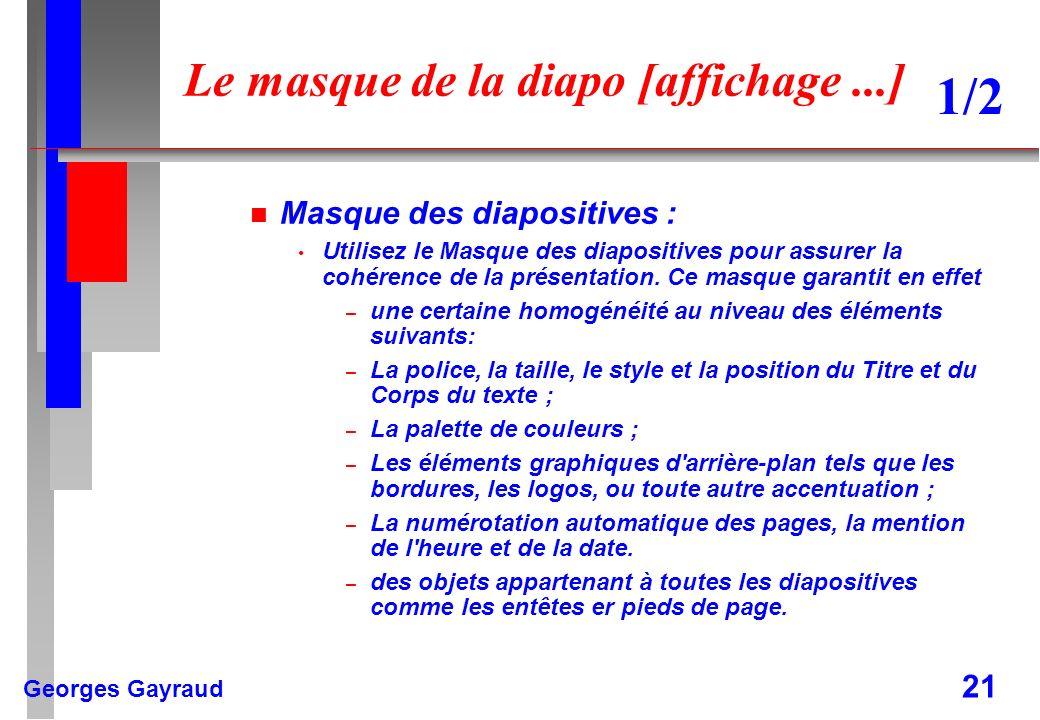 Georges Gayraud 21 Le masque de la diapo [affichage...] n Masque des diapositives : Utilisez le Masque des diapositives pour assurer la cohérence de l