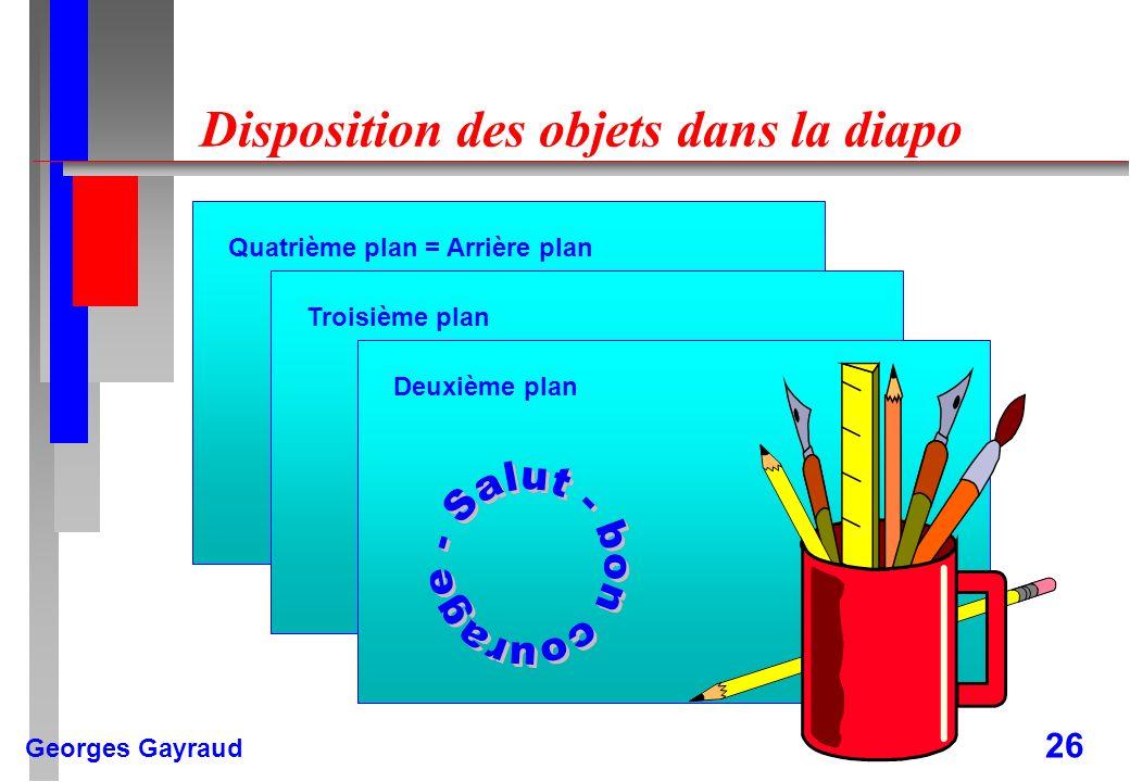 Georges Gayraud 26 Disposition des objets dans la diapo Quatrième plan = Arrière plan Troisième plan Deuxième plan