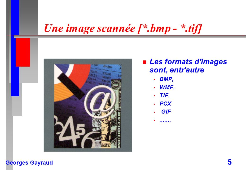 Georges Gayraud 5 Une image scannée [*.bmp - *.tif] n Les formats d'images sont, entr'autre BMP, WMF, TIF, PCX GIF.......