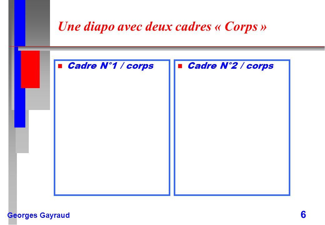Georges Gayraud 6 Une diapo avec deux cadres « Corps » n Cadre N°1 / corps n Cadre N°2 / corps