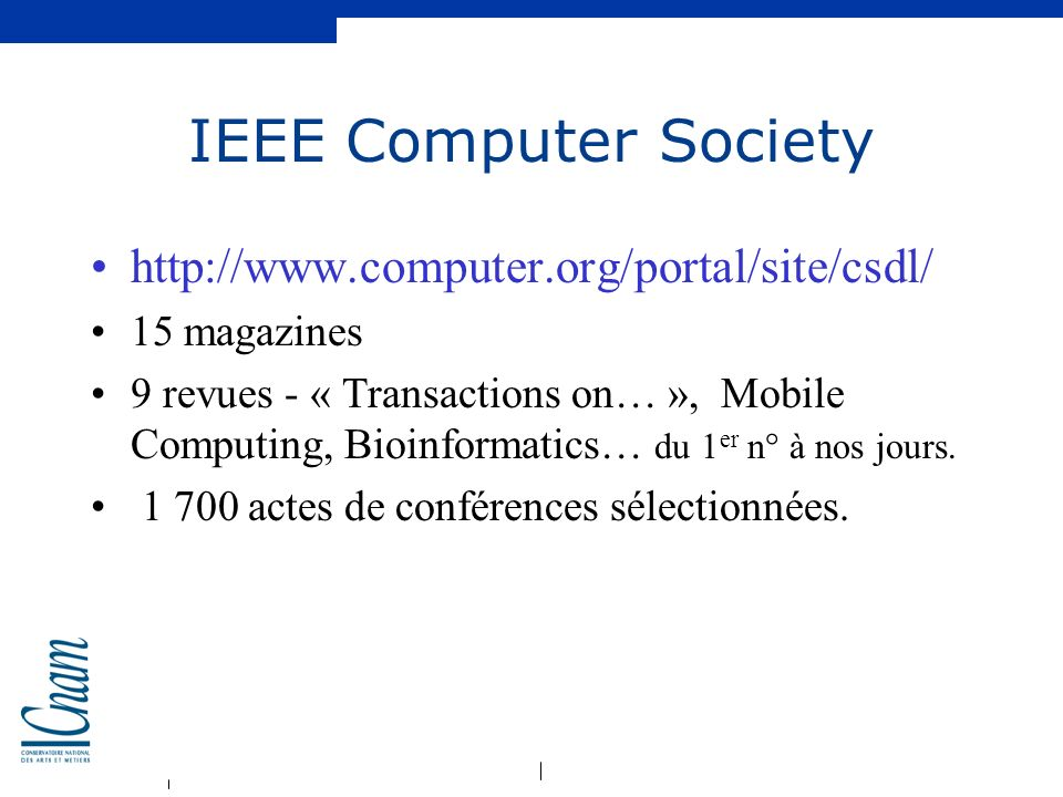 IEEE Computer Society http://www.computer.org/portal/site/csdl/ 15 magazines 9 revues - « Transactions on… », Mobile Computing, Bioinformatics… du 1 e