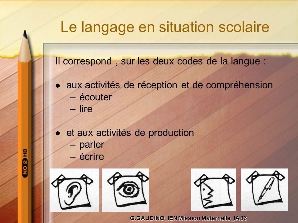 Le langage en situation scolaire Il correspond, sur les deux codes de la langue : aux activités de réception et de compréhension –écouter –lire et aux