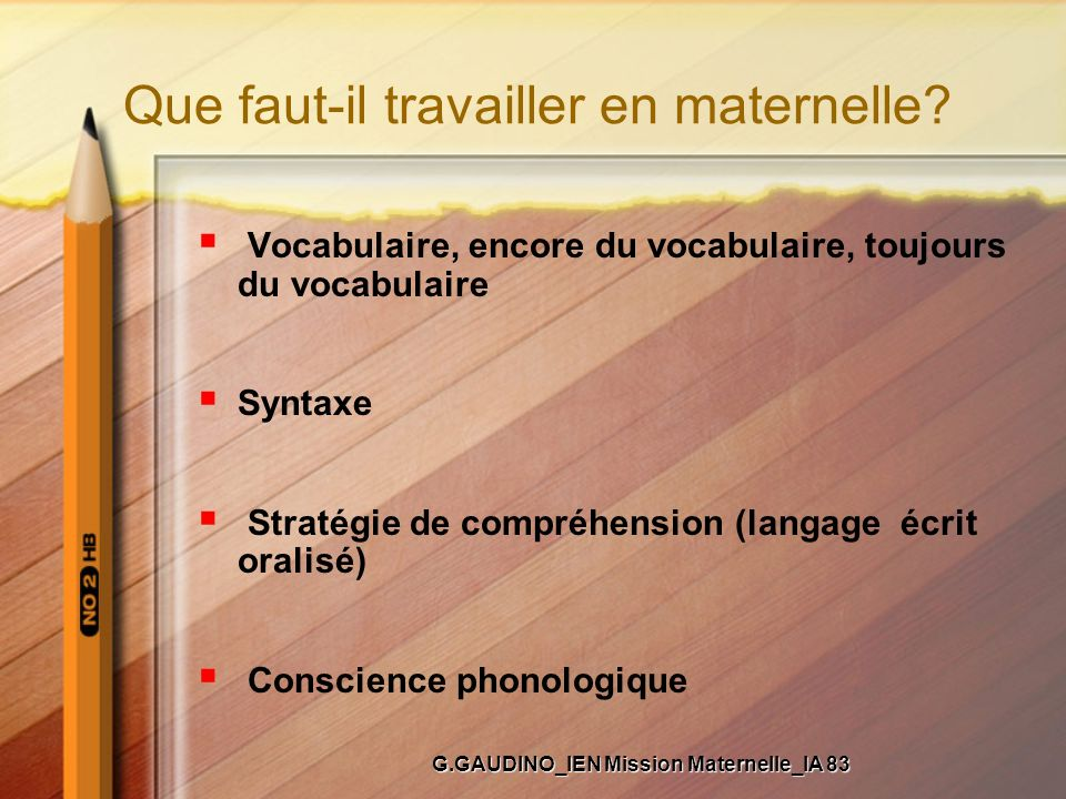 Que faut-il travailler en maternelle? Vocabulaire, encore du vocabulaire, toujours du vocabulaire Syntaxe Stratégie de compréhension (langage écrit or