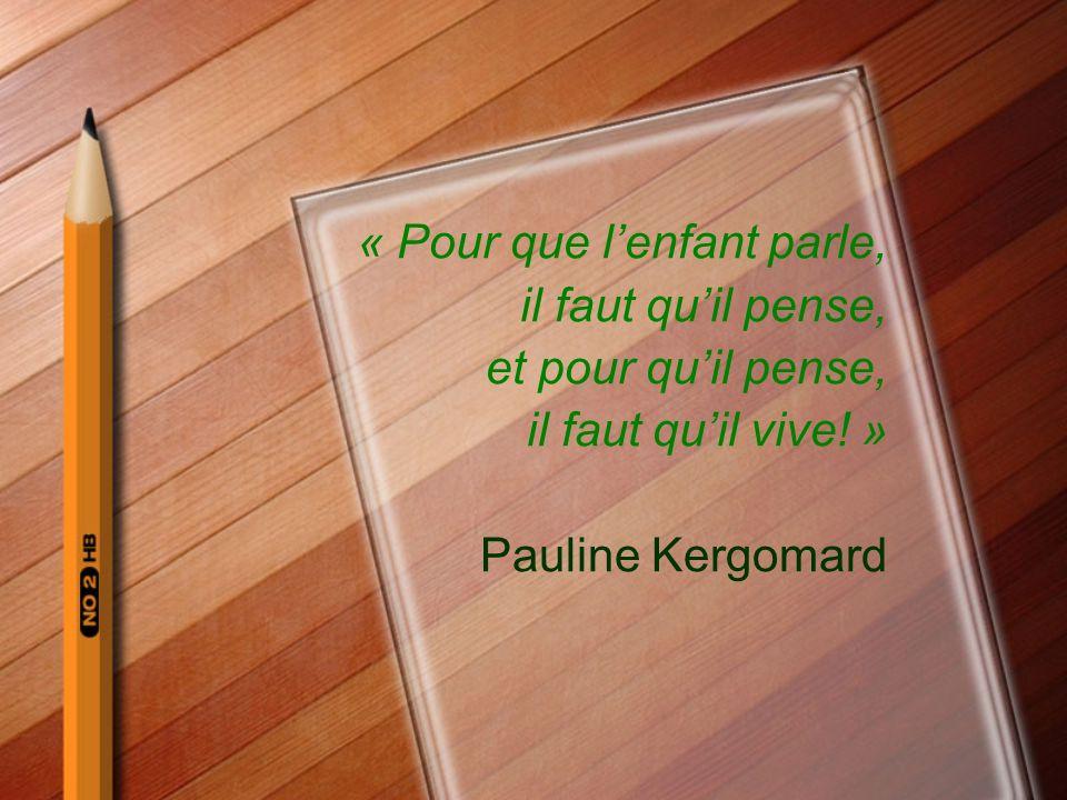 « Pour que lenfant parle, il faut quil pense, et pour quil pense, il faut quil vive! » Pauline Kergomard