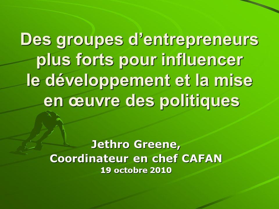 Des groupes dentrepreneurs plus forts pour influencer le développement et la mise en œuvre des politiques Jethro Greene, Coordinateur en chef CAFAN 19 octobre 2010