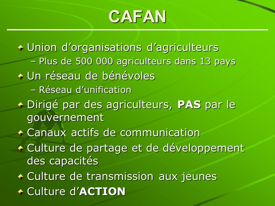 CAFAN Union dorganisations dagriculteurs –Plus de 500 000 agriculteurs dans 13 pays Un réseau de bénévoles –Réseau dunification Dirigé par des agriculteurs, PAS par le gouvernement Canaux actifs de communication Culture de partage et de développement des capacités Culture de transmission aux jeunes Culture dACTION
