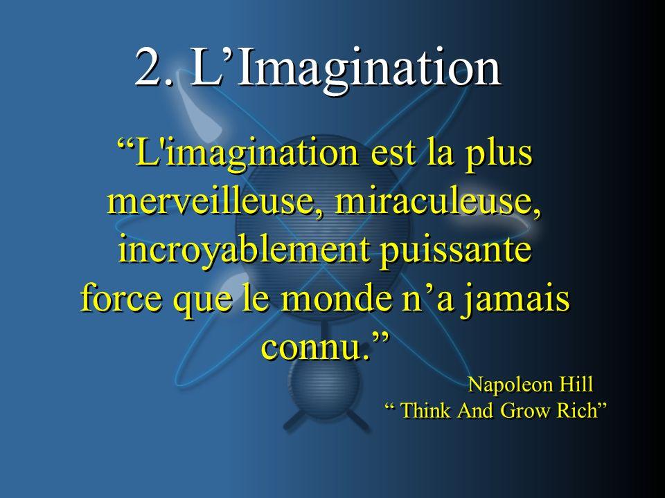 2. LImagination L'imagination est la plus merveilleuse, miraculeuse, incroyablement puissante force que le monde na jamais connu. Napoleon Hill Think