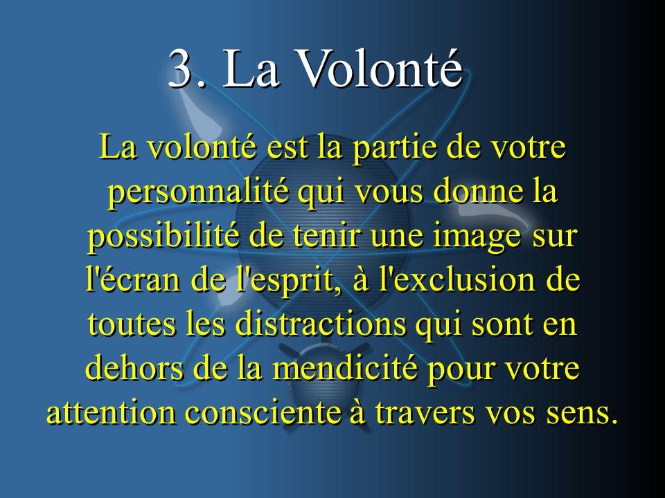 3. La Volonté La volonté est la partie de votre personnalité qui vous donne la possibilité de tenir une image sur l'écran de l'esprit, à l'exclusion d