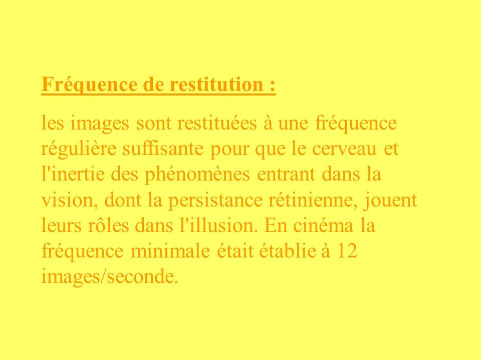 Fréquence de restitution : les images sont restituées à une fréquence régulière suffisante pour que le cerveau et l'inertie des phénomènes entrant dan