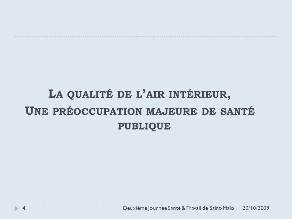 L A QUALITÉ DE L AIR INTÉRIEUR, U NE PRÉOCCUPATION MAJEURE DE SANTÉ PUBLIQUE 20/10/2009 Deuxième Journée Santé & Travail de Saint-Malo 4