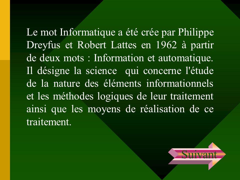 Le mot Informatique a été crée par Philippe Dreyfus et Robert Lattes en 1962 à partir de deux mots : Information et automatique. Il désigne la science