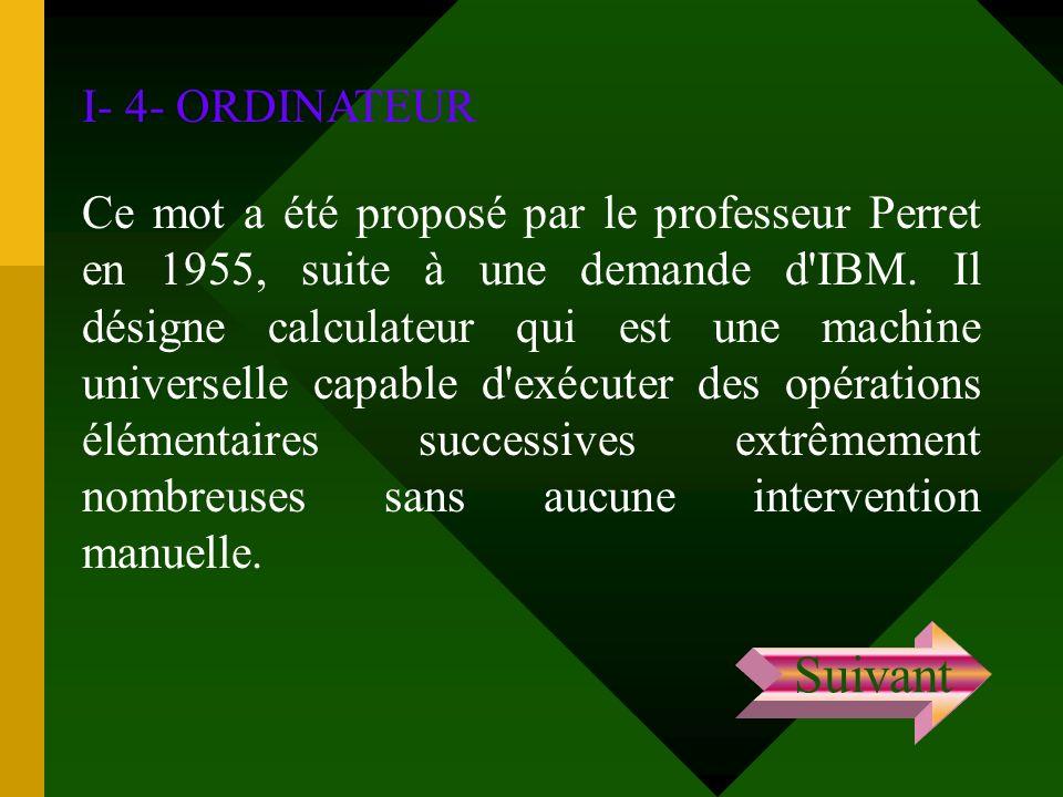 I- 4- ORDINATEUR Ce mot a été proposé par le professeur Perret en 1955, suite à une demande d'IBM. Il désigne calculateur qui est une machine universe