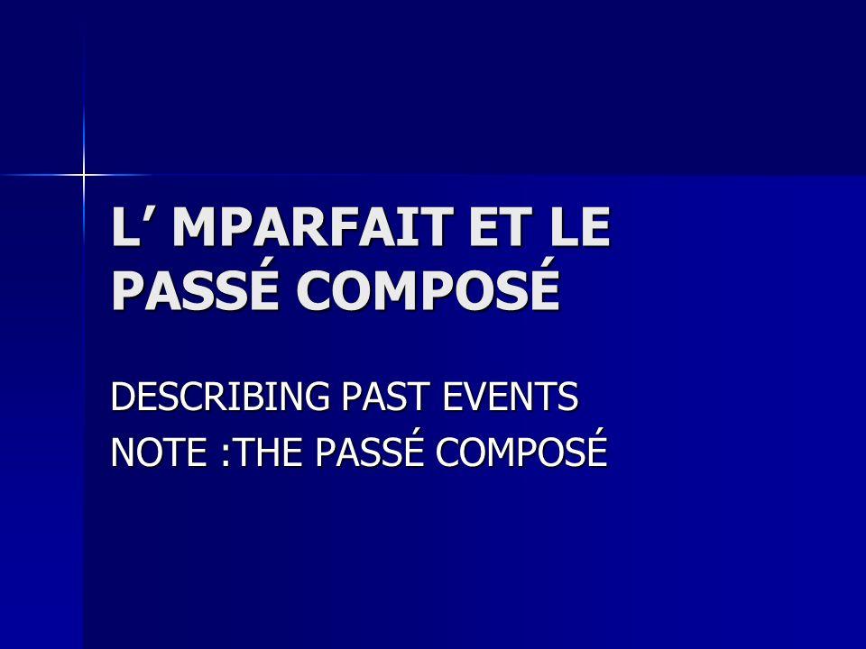 L MPARFAIT ET LE PASSÉ COMPOSÉ DESCRIBING PAST EVENTS NOTE :THE PASSÉ COMPOSÉ