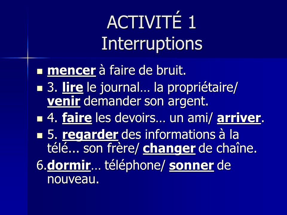 ACTIVITÉ 1 Interruptions mencer à faire de bruit. mencer à faire de bruit.