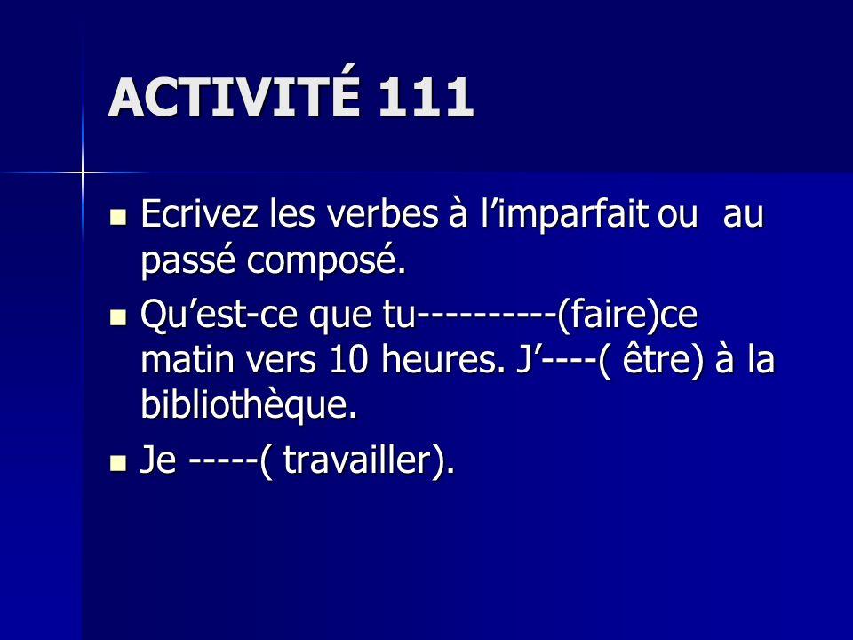 ACTIVITÉ 111 Ecrivez les verbes à limparfait ou au passé composé.