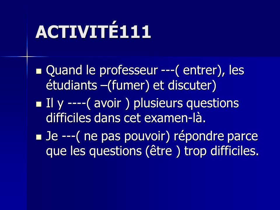 ACTIVITÉ111 Quand le professeur ---( entrer), les étudiants –(fumer) et discuter) Quand le professeur ---( entrer), les étudiants –(fumer) et discuter) Il y ----( avoir ) plusieurs questions difficiles dans cet examen-là.