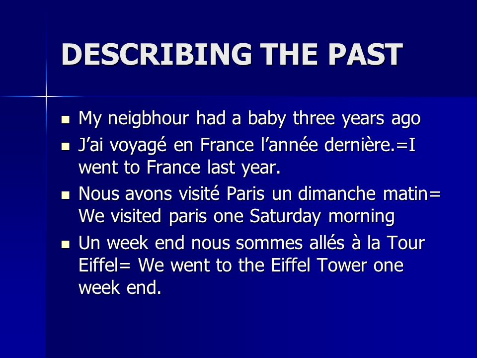 DESCRIBING THE PAST My neigbhour had a baby three years ago My neigbhour had a baby three years ago Jai voyagé en France lannée dernière.=I went to France last year.