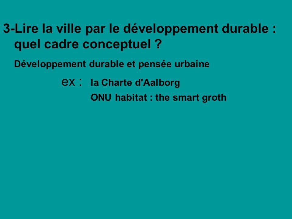 3-Lire la ville par le développement durable : quel cadre conceptuel ? Développement durable et pensée urbaine ex : la Charte d'Aalborg ONU habitat :