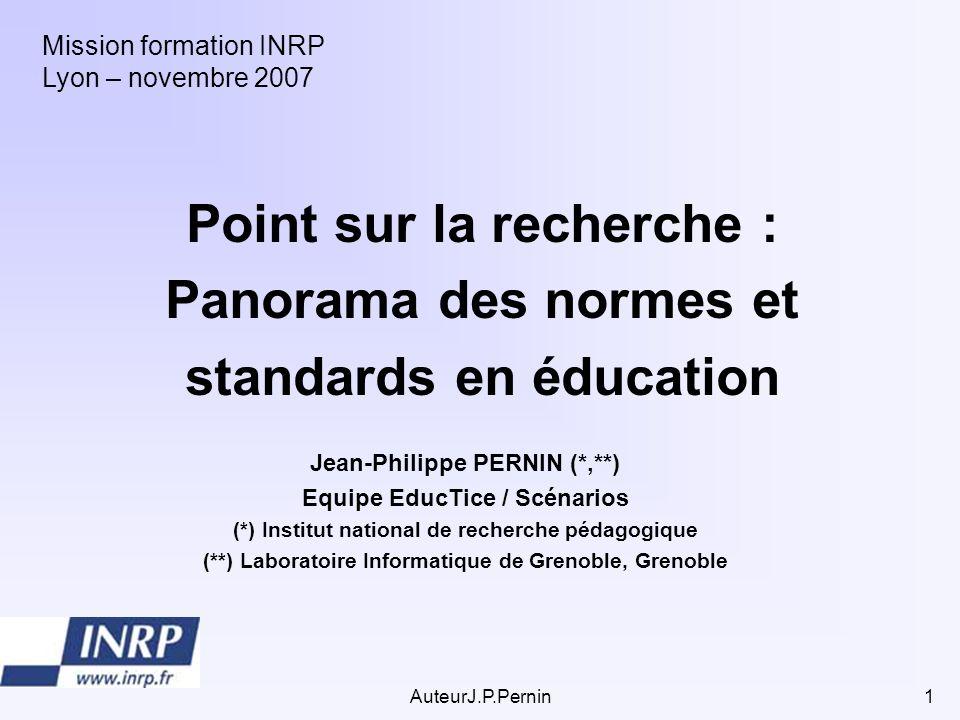 AuteurJ.P.Pernin1 Point sur la recherche : Panorama des normes et standards en éducation Mission formation INRP Lyon – novembre 2007 Jean-Philippe PER