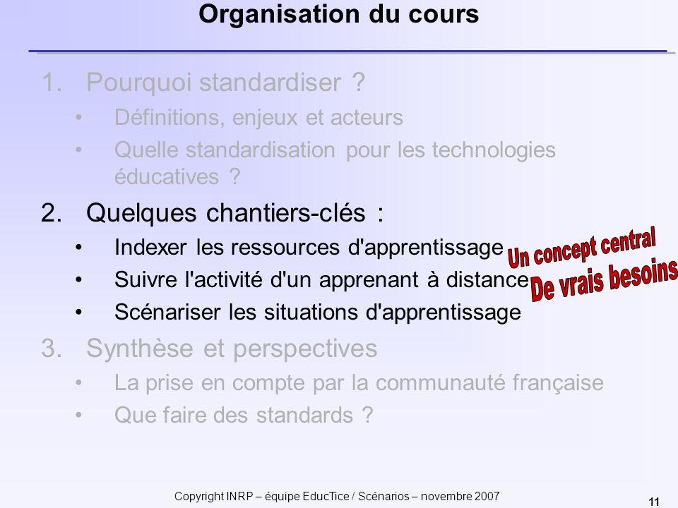 Copyright INRP – équipe EducTice / Scénarios – novembre 2007 11 Organisation du cours 1.Pourquoi standardiser ? Définitions, enjeux et acteurs Quelle