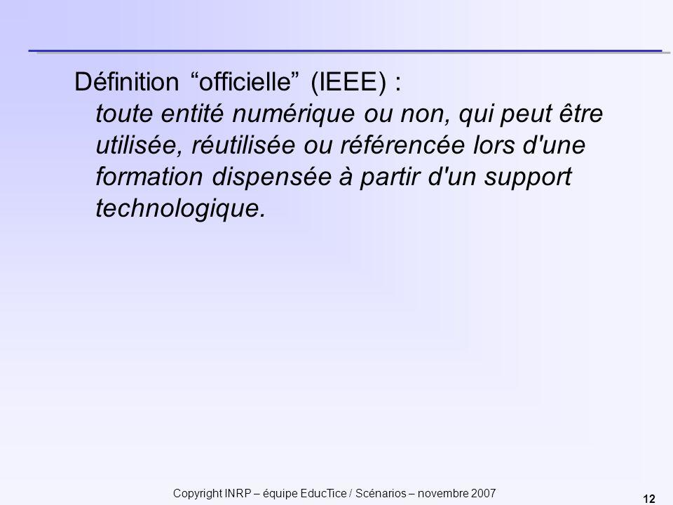 Copyright INRP – équipe EducTice / Scénarios – novembre 2007 12 Définition officielle (IEEE) : toute entité numérique ou non, qui peut être utilisée, réutilisée ou référencée lors d une formation dispensée à partir d un support technologique.