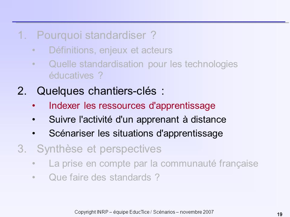 Copyright INRP – équipe EducTice / Scénarios – novembre 2007 19 1.Pourquoi standardiser ? Définitions, enjeux et acteurs Quelle standardisation pour l