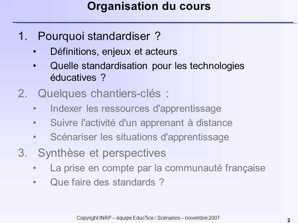 Copyright INRP – équipe EducTice / Scénarios – novembre 2007 2 Organisation du cours 1.Pourquoi standardiser ? Définitions, enjeux et acteurs Quelle s