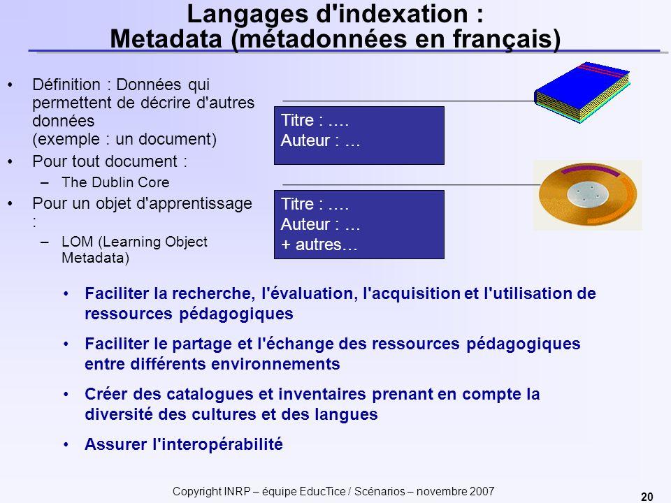Copyright INRP – équipe EducTice / Scénarios – novembre 2007 20 Langages d'indexation : Metadata (métadonnées en français) Définition : Données qui pe