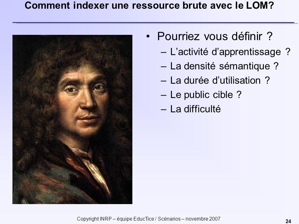 Copyright INRP – équipe EducTice / Scénarios – novembre 2007 24 Comment indexer une ressource brute avec le LOM? Pourriez vous définir ? –Lactivité da